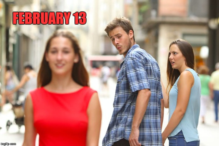 Distracted Boyfriend Meme | FEBRUARY 13 | image tagged in memes,distracted boyfriend | made w/ Imgflip meme maker