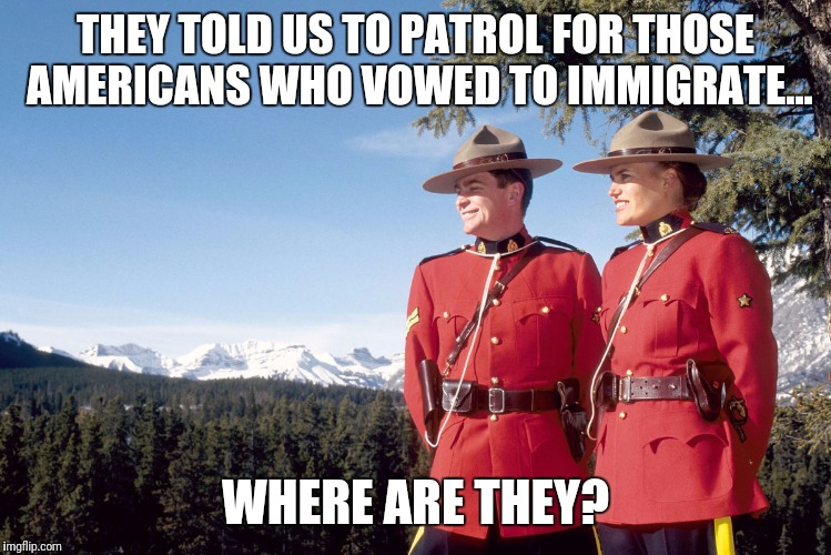Those Americans | THEY TOLD US TO PATROL FOR THOSE AMERICANS WHO VOWED TO IMMIGRATE... WHERE ARE THEY? | image tagged in canada mountain police,canada,memes | made w/ Imgflip meme maker