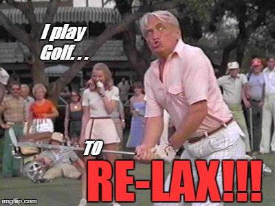 Caddyshack Relax! | I play Golf. . . TO RE-LAX!!! | image tagged in caddyshack,golf,funny | made w/ Imgflip meme maker