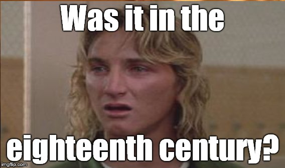 Was it in the eighteenth century? | made w/ Imgflip meme maker