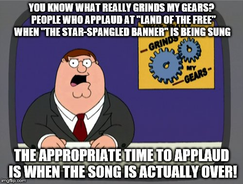 "first national anthem meme. | YOU KNOW WHAT REALLY GRINDS MY GEARS?  PEOPLE WHO APPLAUD AT ""LAND OF THE FREE"" WHEN ""THE STAR-SPANGLED BANNER"" IS BEING SUNG THE APPROPRIAT 