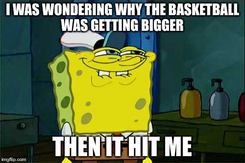 Dont You Squidward Meme | I WAS WONDERING WHY THE BASKETBALL WAS GETTING BIGGER THEN IT HIT ME | image tagged in memes,dont you squidward | made w/ Imgflip meme maker