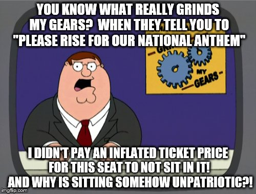 "second national anthem meme. | YOU KNOW WHAT REALLY GRINDS MY GEARS?  WHEN THEY TELL YOU TO ""PLEASE RISE FOR OUR NATIONAL ANTHEM"" I DIDN'T PAY AN INFLATED TICKET PRICE FOR 