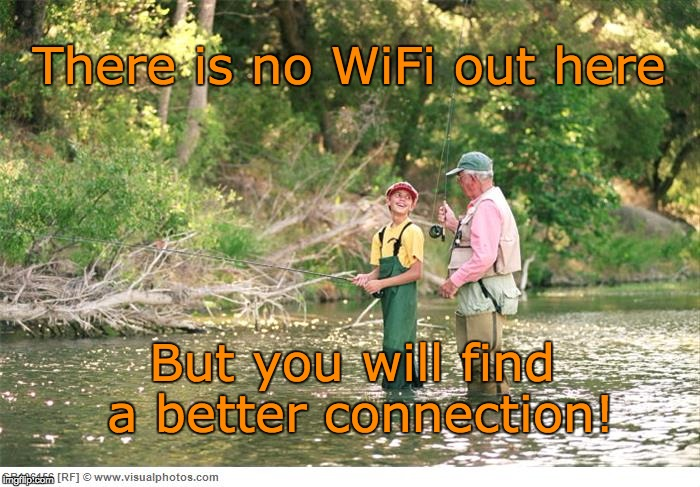 Better connection without WiFi. | There is no WiFi out here But you will find a better connection! | image tagged in fishing | made w/ Imgflip meme maker