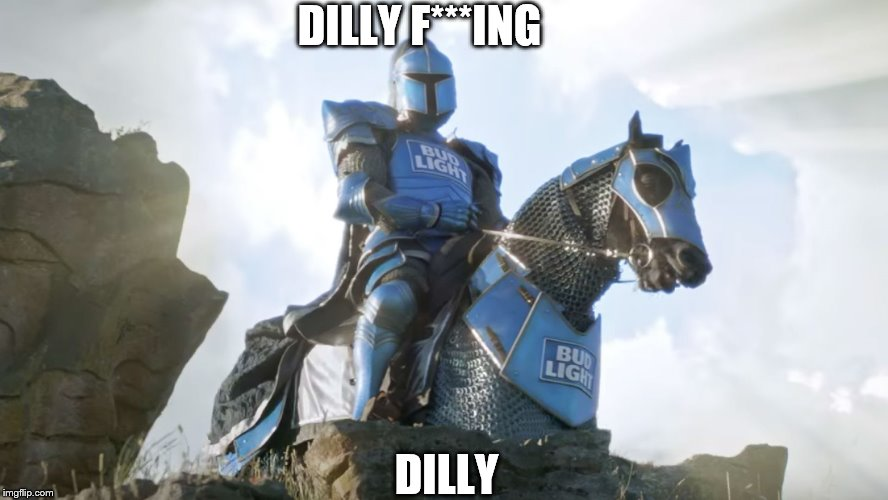 Dilly Dilly | DILLY F***ING DILLY | image tagged in bud knight,dilly dilly,meme,cussing,bud light,superbowl | made w/ Imgflip meme maker