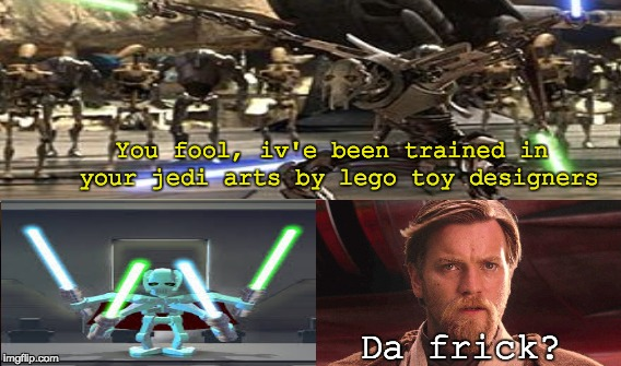 general grevious is lego | You fool, iv'e been trained in your jedi arts by lego toy designers Da frick? | image tagged in star wars,lego | made w/ Imgflip meme maker