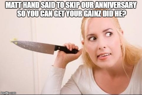 MATT HAND SAID TO SKIP OUR ANNIVERSARY SO YOU CAN GET YOUR GAINZ DID HE? | image tagged in knife girl | made w/ Imgflip meme maker