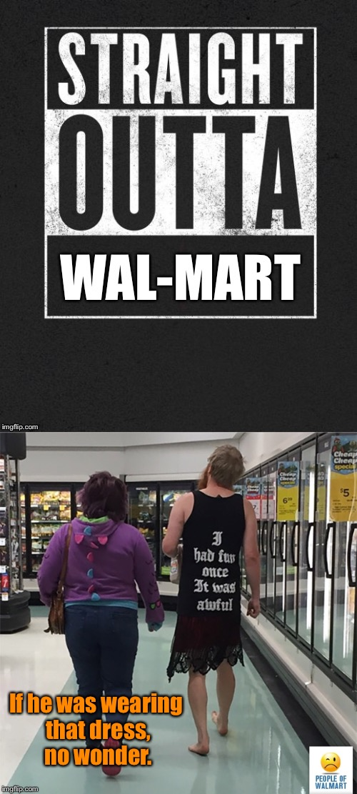 No shoes, no pants, no fun  | If he was wearing that dress, no wonder. | image tagged in memes,straight outta x blank template,wal-mart,fun,dress | made w/ Imgflip meme maker