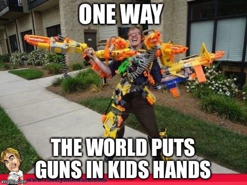 Nerfed | ONE WAY THE WORLD PUTS GUNS IN KIDS HANDS | image tagged in nerfed | made w/ Imgflip meme maker