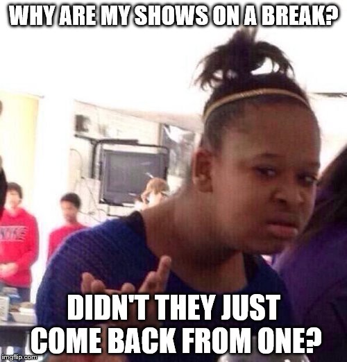 How many breaks are needed? | WHY ARE MY SHOWS ON A BREAK? DIDN'T THEY JUST COME BACK FROM ONE? | image tagged in memes,black girl wat,tv shows,break | made w/ Imgflip meme maker