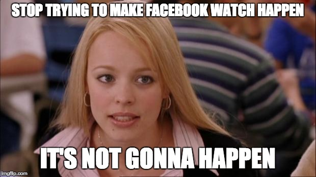 Its Not Going To Happen Meme | STOP TRYING TO MAKE FACEBOOK WATCH HAPPEN IT'S NOT GONNA HAPPEN | image tagged in memes,its not going to happen,AdviceAnimals | made w/ Imgflip meme maker