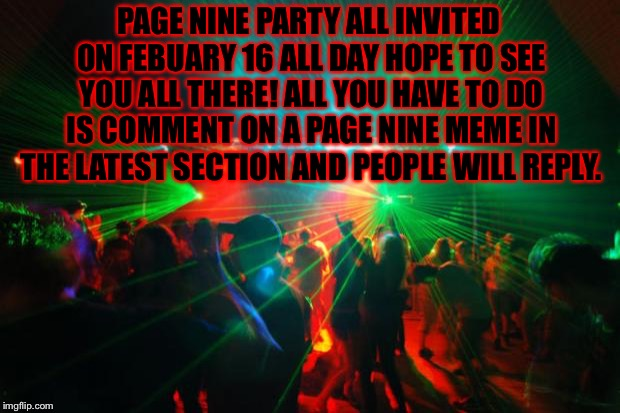 PAGE NINE PARTY ALL INVITED ON FEBUARY 16 ALL DAY HOPE TO SEE YOU ALL THERE! ALL YOU HAVE TO DO IS COMMENT ON A PAGE NINE MEME IN THE LATEST | image tagged in party,page 9 party,page 9,memes,meme | made w/ Imgflip meme maker