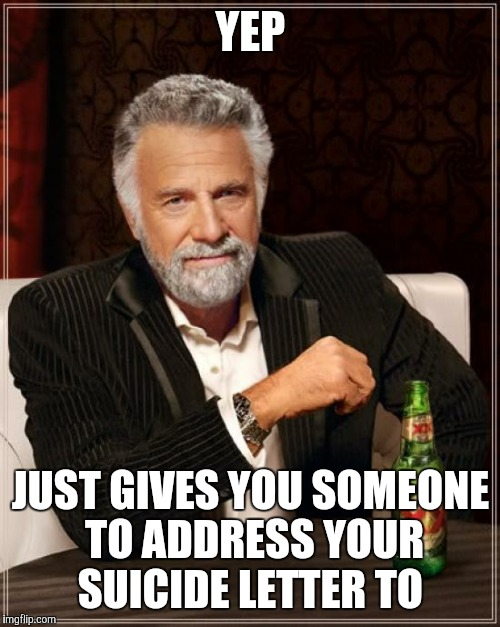 The Most Interesting Man In The World Meme | YEP JUST GIVES YOU SOMEONE TO ADDRESS YOUR SUICIDE LETTER TO | image tagged in memes,the most interesting man in the world | made w/ Imgflip meme maker