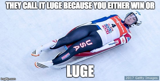 Luge | THEY CALL IT LUGE BECAUSE YOU EITHER WIN OR LUGE | image tagged in memes,luge,sports,olympics | made w/ Imgflip meme maker