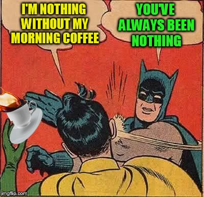 Batman Slapping Robin Meme | I'M NOTHING WITHOUT MY MORNING COFFEE YOU'VE ALWAYS BEEN NOTHING | image tagged in memes,batman slapping robin,morning coffee,coffee,grumpy | made w/ Imgflip meme maker