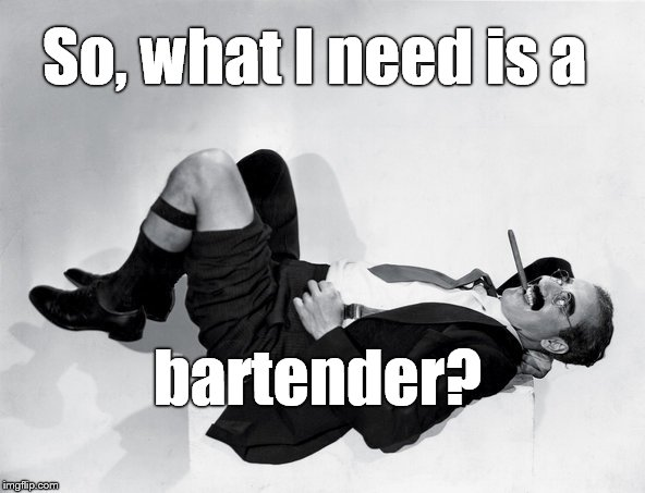 recumbent Groucho | So, what I need is a bartender? | image tagged in recumbent groucho | made w/ Imgflip meme maker