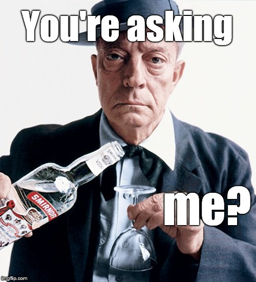 Buster vodka ad | You're asking me? | image tagged in buster vodka ad | made w/ Imgflip meme maker