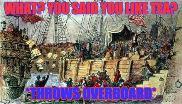 WHAT? YOU SAID YOU LIKE TEA? *THROWS OVERBOARD* | image tagged in boston tea party | made w/ Imgflip meme maker