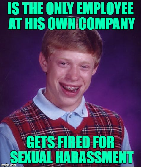 Bad Luck Brian Meme | IS THE ONLY EMPLOYEE AT HIS OWN COMPANY GETS FIRED FOR SEXUAL HARASSMENT | image tagged in memes,bad luck brian | made w/ Imgflip meme maker