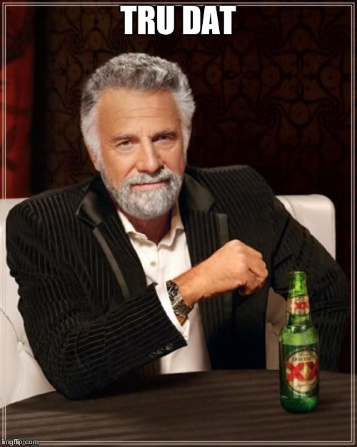 The Most Interesting Man In The World Meme | TRU DAT | image tagged in memes,the most interesting man in the world | made w/ Imgflip meme maker