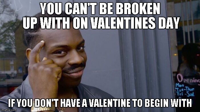 Share the love with good memes! | YOU CAN'T BE BROKEN UP WITH ON VALENTINES DAY IF YOU DON'T HAVE A VALENTINE TO BEGIN WITH | image tagged in memes,roll safe think about it,valentine's day | made w/ Imgflip meme maker