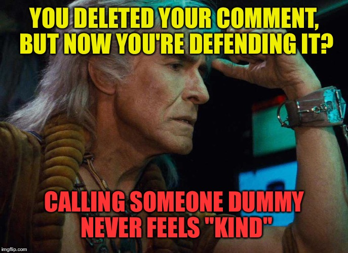 "YOU DELETED YOUR COMMENT, BUT NOW YOU'RE DEFENDING IT? CALLING SOMEONE DUMMY NEVER FEELS ""KIND"" 