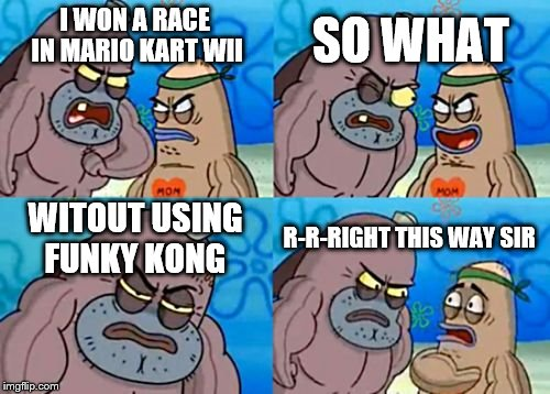 How Tough Are You Meme | I WON A RACE IN MARIO KART WII SO WHAT WITOUT USING FUNKY KONG R-R-RIGHT THIS WAY SIR | image tagged in memes,how tough are you | made w/ Imgflip meme maker