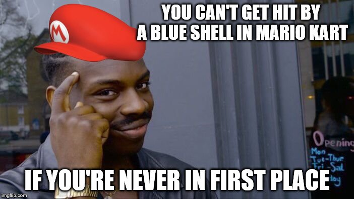 Let this Mariokart meme make the front page! | YOU CAN'T GET HIT BY A BLUE SHELL IN MARIO KART IF YOU'RE NEVER IN FIRST PLACE | image tagged in memes,roll safe think about it | made w/ Imgflip meme maker
