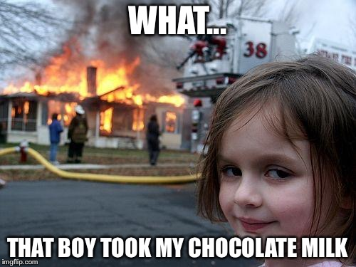 Disaster Girl Meme | WHAT... THAT BOY TOOK MY CHOCOLATE MILK | image tagged in memes,disaster girl | made w/ Imgflip meme maker