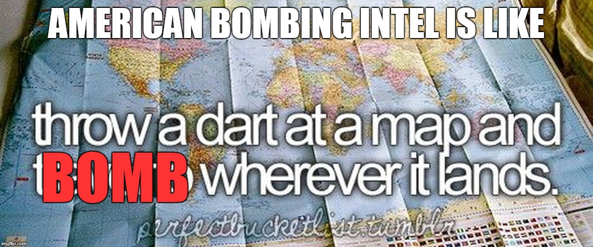 US bombing intel | AMERICAN BOMBING INTEL IS LIKE BOMB | image tagged in dart on a map,usa,military,bombing | made w/ Imgflip meme maker
