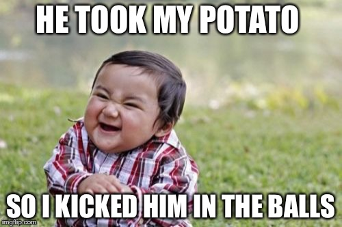 Evil Toddler Meme | HE TOOK MY POTATO SO I KICKED HIM IN THE BALLS | image tagged in memes,evil toddler | made w/ Imgflip meme maker