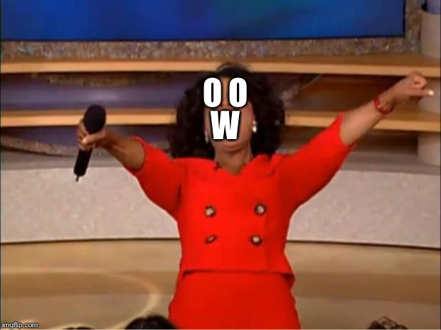 Oprah You Get A | O O W | image tagged in memes,oprah you get a,owo,3 | made w/ Imgflip meme maker