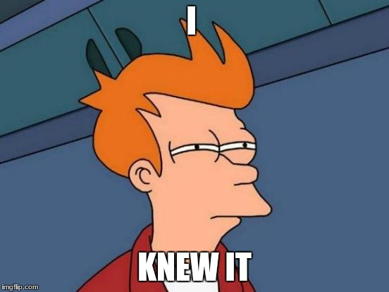 Futurama Fry Meme | I KNEW IT | image tagged in memes,futurama fry | made w/ Imgflip meme maker