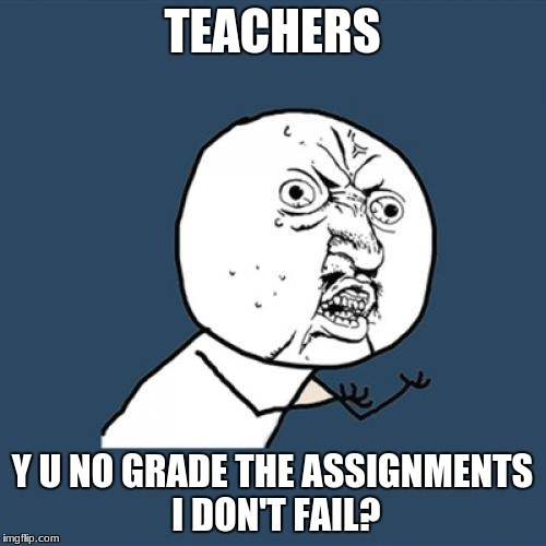 Y U No Meme | TEACHERS Y U NO GRADE THE ASSIGNMENTS I DON'T FAIL? | image tagged in memes,y u no | made w/ Imgflip meme maker