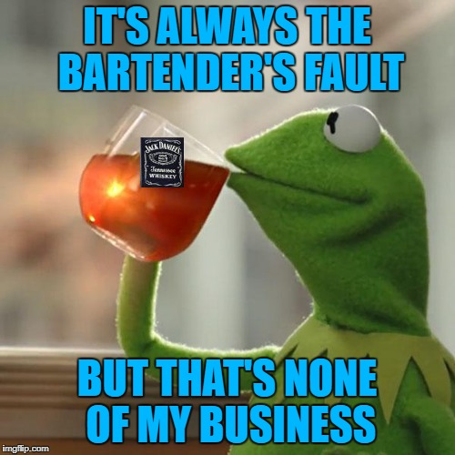 IT'S ALWAYS THE BARTENDER'S FAULT BUT THAT'S NONE OF MY BUSINESS | made w/ Imgflip meme maker