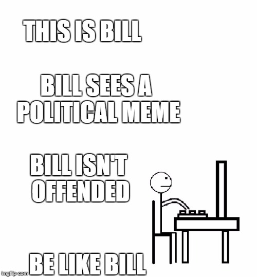 This is bill | THIS IS BILL BE LIKE BILL BILL SEES A POLITICAL MEME BILL ISN'T OFFENDED | image tagged in this is bill | made w/ Imgflip meme maker