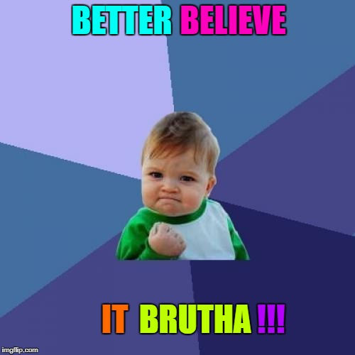 Success Kid Meme | BETTER BELIEVE IT BRUTHA !!! | image tagged in memes,success kid | made w/ Imgflip meme maker