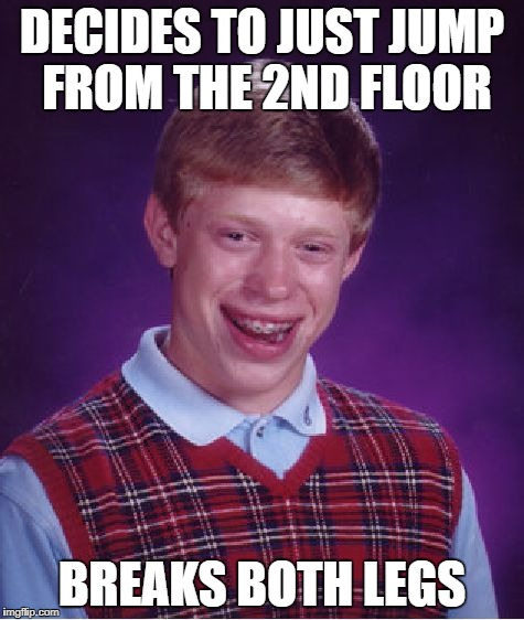 Bad Luck Brian Meme | DECIDES TO JUST JUMP FROM THE 2ND FLOOR BREAKS BOTH LEGS | image tagged in memes,bad luck brian | made w/ Imgflip meme maker
