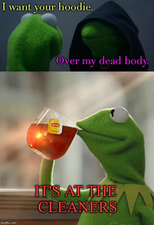 Goodfella Kermit. | I want your hoodie. Over my dead body. IT'S AT THE CLEANERS | image tagged in memes,funny,evil kermit,kermit the frog | made w/ Imgflip meme maker