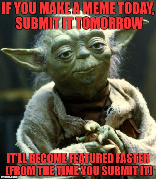 Star Wars Yoda | IF YOU MAKE A MEME TODAY, SUBMIT IT TOMORROW IT'LL BECOME FEATURED FASTER (FROM THE TIME YOU SUBMIT IT) | image tagged in memes,star wars yoda | made w/ Imgflip meme maker