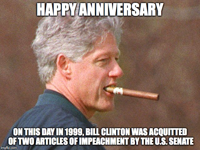 HAPPY ANNIVERSARY ON THIS DAY IN 1999, BILL CLINTON WAS ACQUITTED OF TWO ARTICLES OF IMPEACHMENT BY THE U.S. SENATE | image tagged in bill clinton,anniversary,political | made w/ Imgflip meme maker