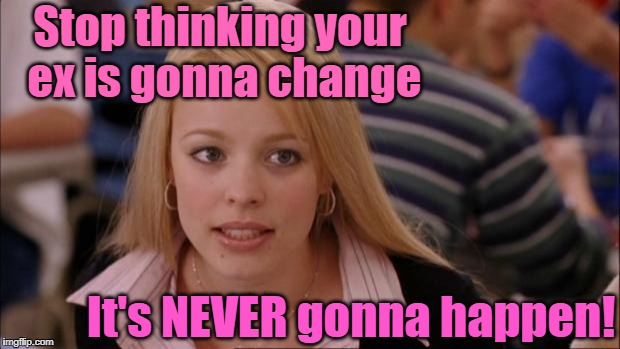 Man or woman . . . they NEVER change! | Stop thinking your ex is gonna change It's NEVER gonna happen! | image tagged in memes,its not going to happen | made w/ Imgflip meme maker