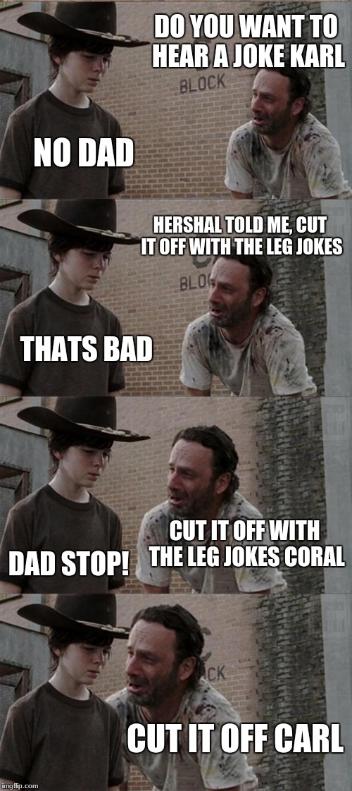 Rick and Carl Long Meme | DO YOU WANT TO HEAR A JOKE KARL NO DAD HERSHAL TOLD ME, CUT IT OFF WITH THE LEG JOKES THATS BAD CUT IT OFF WITH THE LEG JOKES CORAL DAD STOP | image tagged in memes,rick and carl long | made w/ Imgflip meme maker