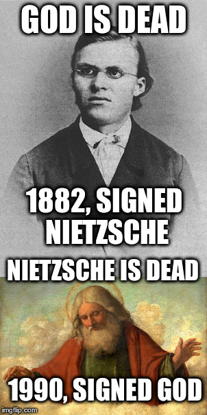 You can see it that way | GOD IS DEAD 1882, SIGNED NIETZSCHE NIETZSCHE IS DEAD 1990, SIGNED GOD | image tagged in nietzsche,god,god is dead,humor,just for fun,atheism | made w/ Imgflip meme maker