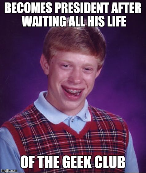 Bad Luck Brian Meme | BECOMES PRESIDENT AFTER WAITING ALL HIS LIFE OF THE GEEK CLUB | image tagged in memes,bad luck brian | made w/ Imgflip meme maker