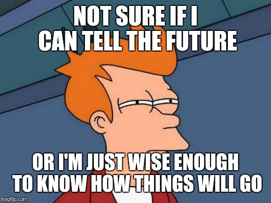 Futurama Fry Meme | NOT SURE IF I CAN TELL THE FUTURE OR I'M JUST WISE ENOUGH TO KNOW HOW THINGS WILL GO | image tagged in memes,futurama fry | made w/ Imgflip meme maker