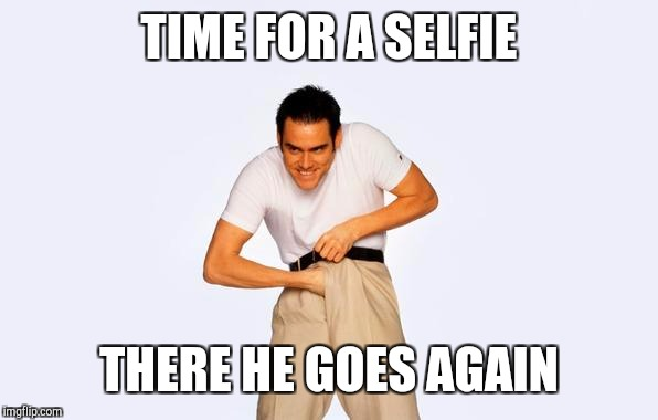 Selfies | TIME FOR A SELFIE THERE HE GOES AGAIN | image tagged in time to fap,facebook,memes,funny,selfies | made w/ Imgflip meme maker