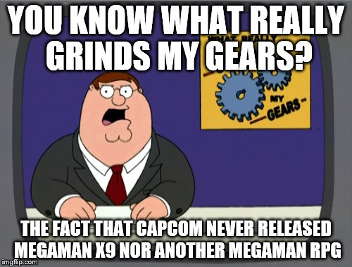 Us Megaman X Fans Are Still Waiting In Probable Futility For X9 | YOU KNOW WHAT REALLY GRINDS MY GEARS? THE FACT THAT CAPCOM NEVER RELEASED MEGAMAN X9 NOR ANOTHER MEGAMAN RPG | image tagged in memes,peter griffin news,megaman x,megaman | made w/ Imgflip meme maker