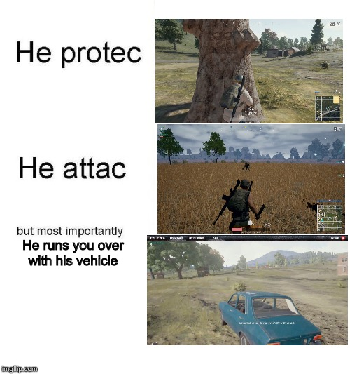 PUBG be Like... | He runs you over with his vehicle | image tagged in he protec,he attac,memes,funny,lol,pubg | made w/ Imgflip meme maker