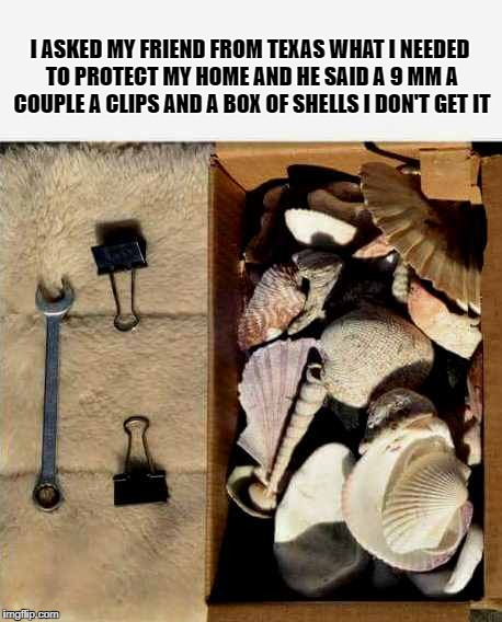 i asked my friend from texas? | I ASKED MY FRIEND FROM TEXAS WHAT I NEEDED TO PROTECT MY HOME AND HE SAID A 9 MM A COUPLE A CLIPS AND A BOX OF SHELLS I DON'T GET IT | image tagged in home | made w/ Imgflip meme maker